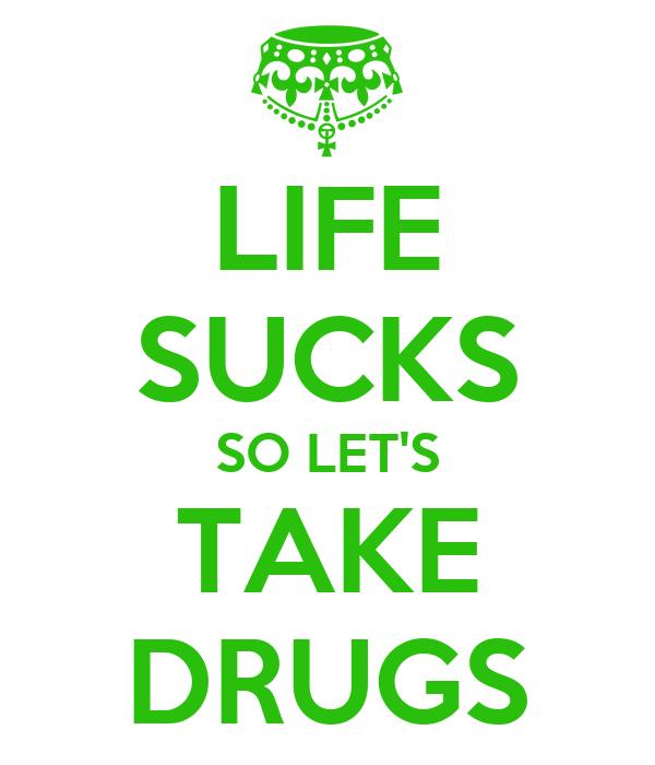 LIFE SUCKS SO LET'S TAKE DRUGS