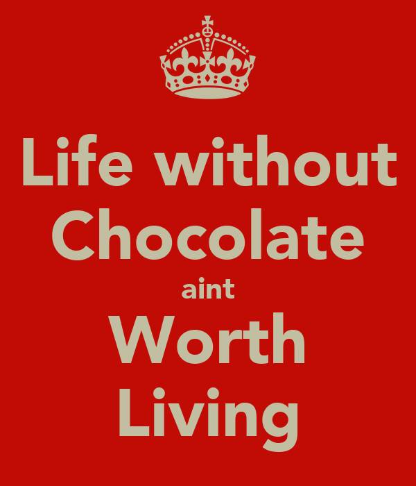 Life without Chocolate aint Worth Living