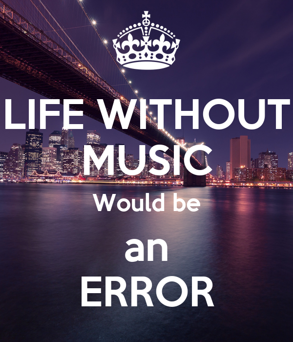 LIFE WITHOUT MUSIC Would be an ERROR