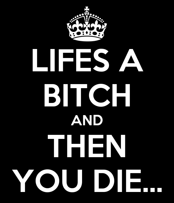 LIFES A BITCH AND THEN YOU DIE...