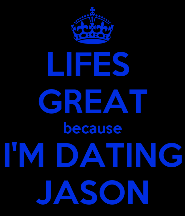LIFES  GREAT because I'M DATING JASON