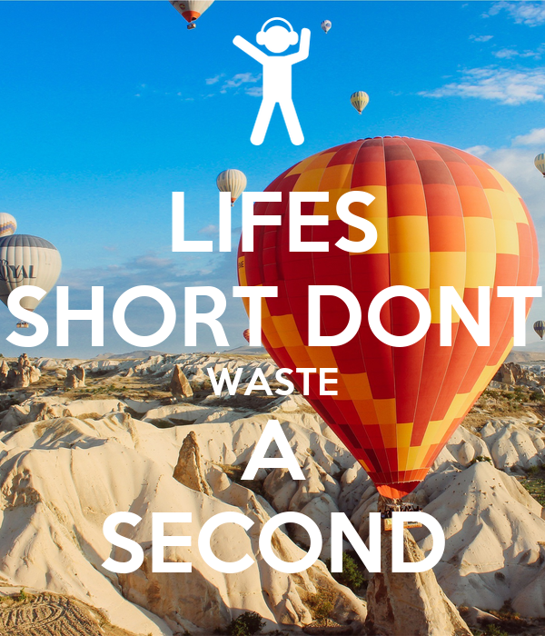 LIFES SHORT DONT WASTE A SECOND