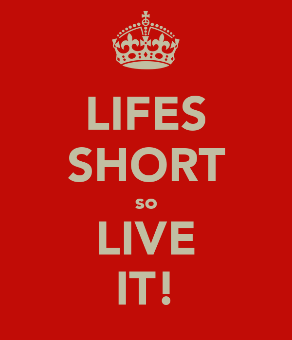 LIFES SHORT so LIVE IT!