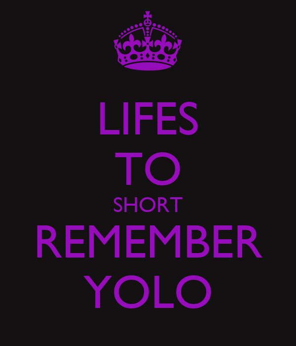 LIFES TO SHORT REMEMBER YOLO