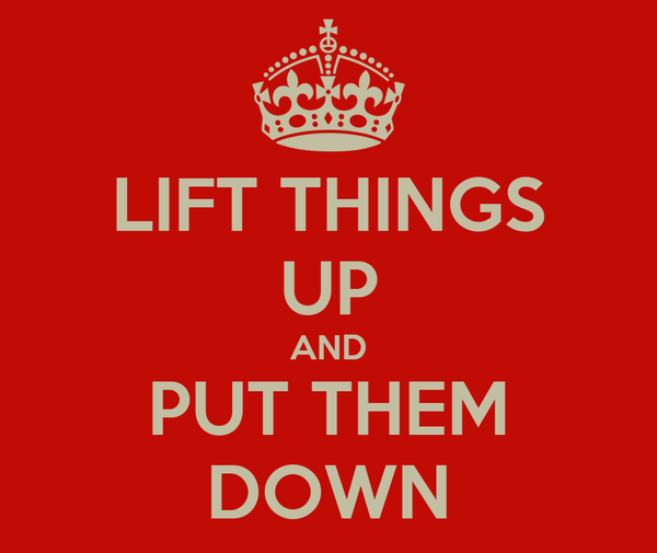 LIFT THINGS UP AND PUT THEM DOWN