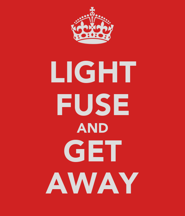LIGHT FUSE AND GET AWAY