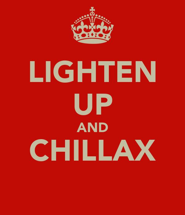 LIGHTEN UP AND CHILLAX