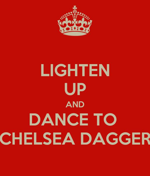 LIGHTEN UP AND DANCE TO  CHELSEA DAGGER