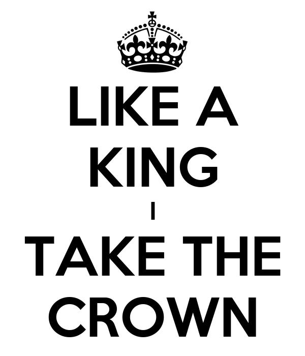 LIKE A KING I TAKE THE CROWN
