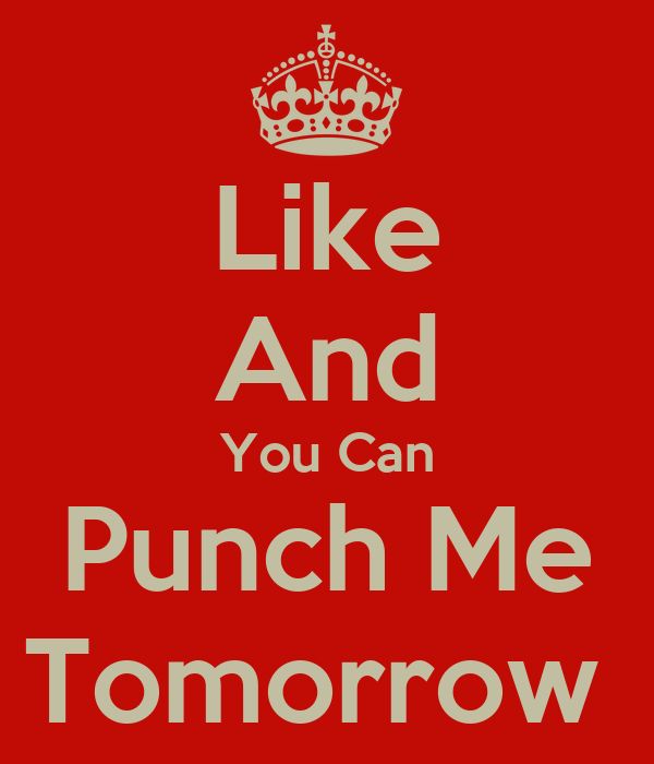 Like And You Can Punch Me Tomorrow
