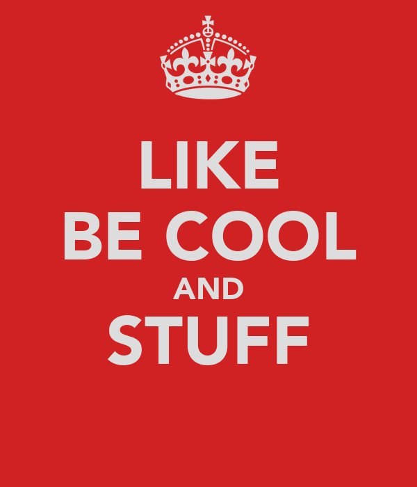 LIKE BE COOL AND STUFF