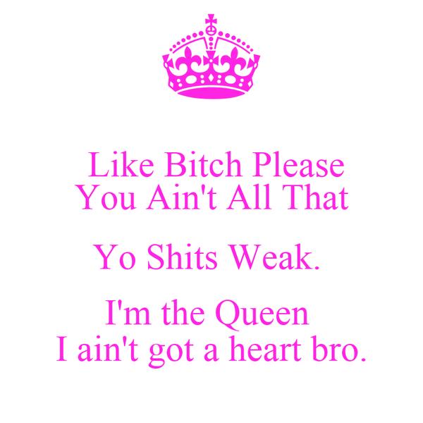 Like Bitch Please You Ain't All That Yo Shits Weak.  I'm the Queen  I ain't got a heart bro.