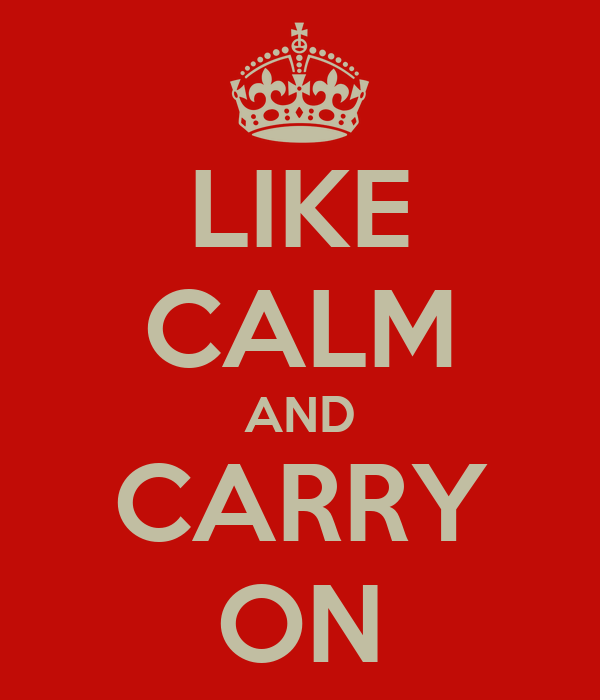 LIKE CALM AND CARRY ON