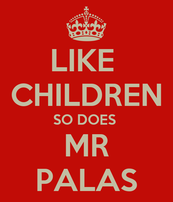 LIKE  CHILDREN SO DOES  MR PALAS