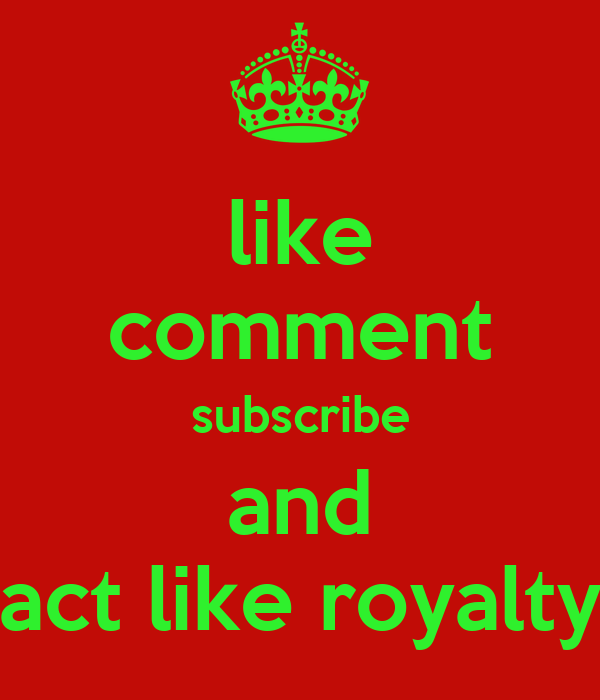 like comment subscribe and act like royalty