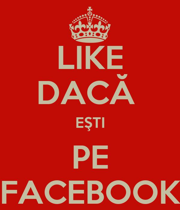 LIKE DACĂ  EŞTI PE FACEBOOK