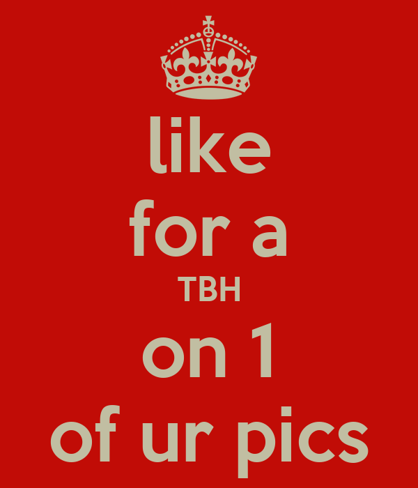 like for a TBH on 1 of ur pics