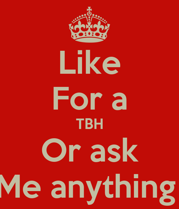 Like For a TBH Or ask Me anything