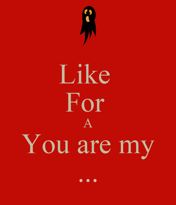 Like  For  A You are my ...