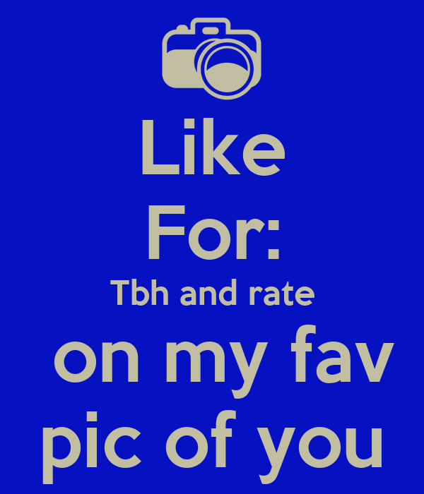 Like For: Tbh and rate  on my fav pic of you