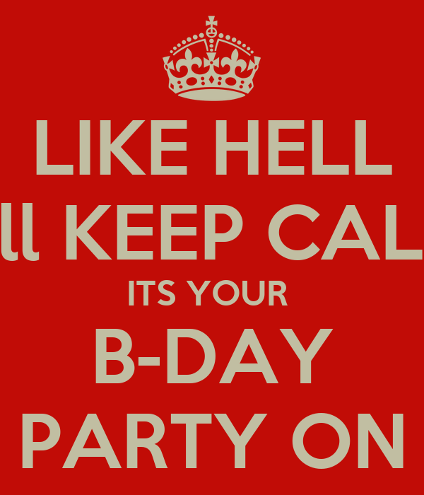 LIKE HELL I´ll KEEP CALM ITS YOUR  B-DAY PARTY ON