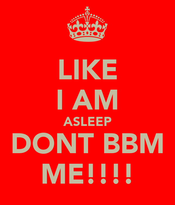 LIKE I AM ASLEEP DONT BBM ME!!!!