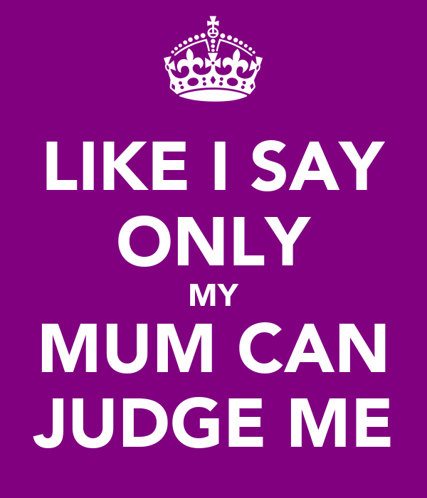 LIKE I SAY ONLY MY MUM CAN JUDGE ME