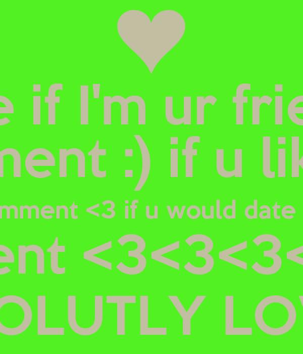 Like if I'm ur friend! Comment :) if u like me Comment <3 if u would date me Comment <3<3<3<3<3<3 IF U ABSOLUTLY LOVE ME!!!!!!