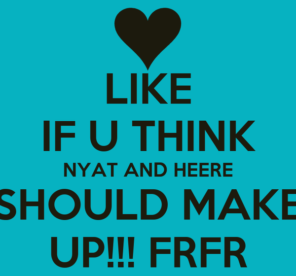 LIKE IF U THINK NYAT AND HEERE SHOULD MAKE UP!!! FRFR