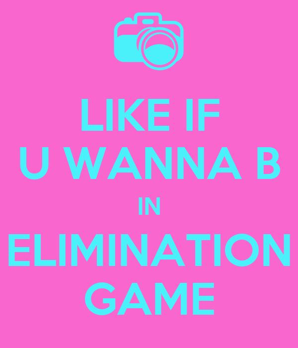 LIKE IF U WANNA B IN ELIMINATION GAME