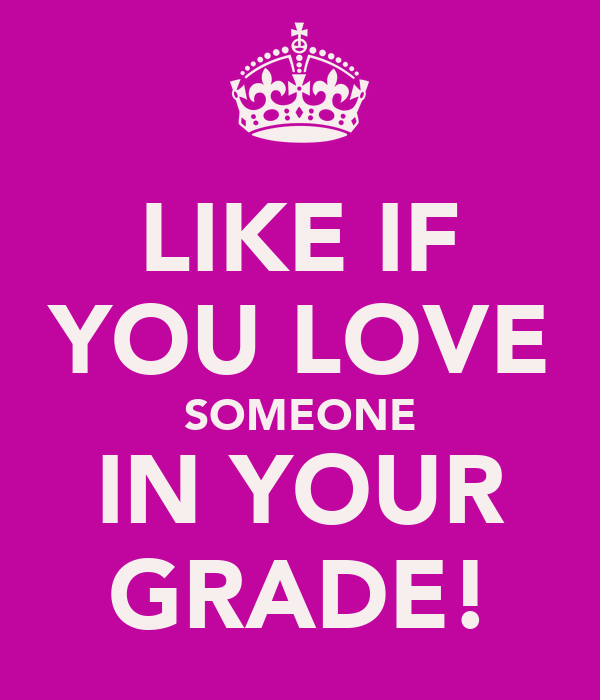 LIKE IF YOU LOVE SOMEONE IN YOUR GRADE!