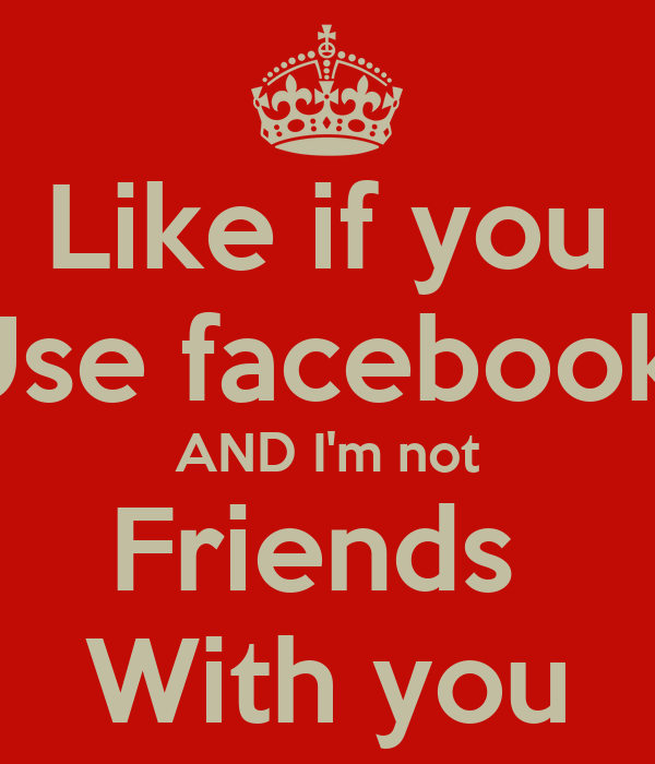 Like if you Use facebook  AND I'm not Friends  With you