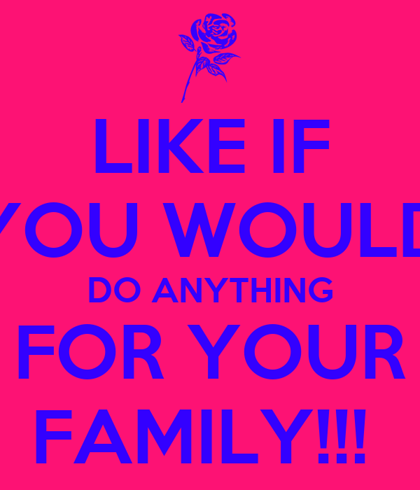 LIKE IF YOU WOULD DO ANYTHING FOR YOUR FAMILY!!!