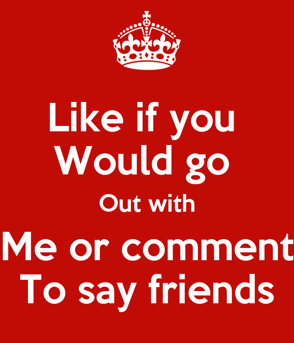 Like if you would go out with me