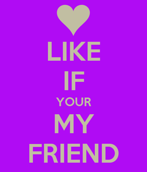 LIKE IF YOUR MY FRIEND
