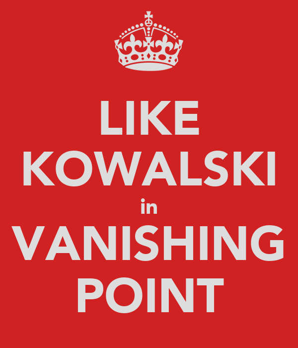 LIKE KOWALSKI in VANISHING POINT