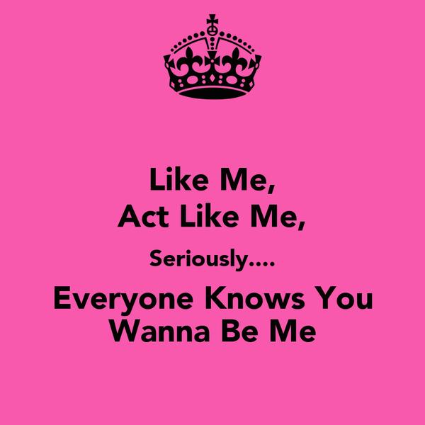 Like Me, Act Like Me, Seriously.... Everyone Knows You Wanna Be Me