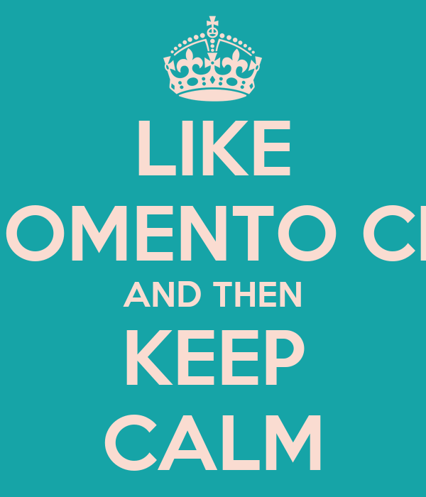 LIKE MOMENTO CHI AND THEN KEEP CALM