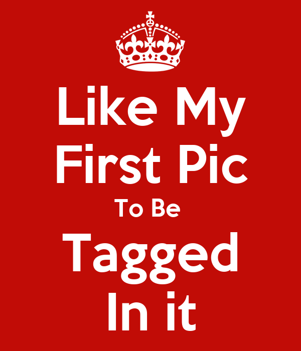 Like My First Pic To Be  Tagged In it