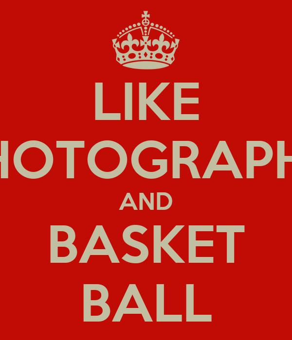 LIKE PHOTOGRAPHY AND BASKET BALL