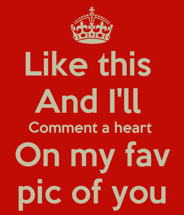 Like this  And I'll  Comment a heart  On my fav  pic of you