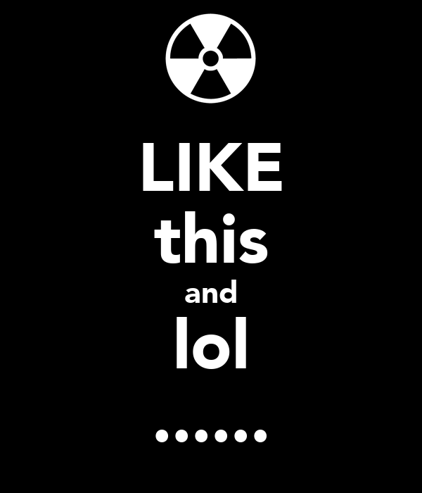LIKE this and lol ......