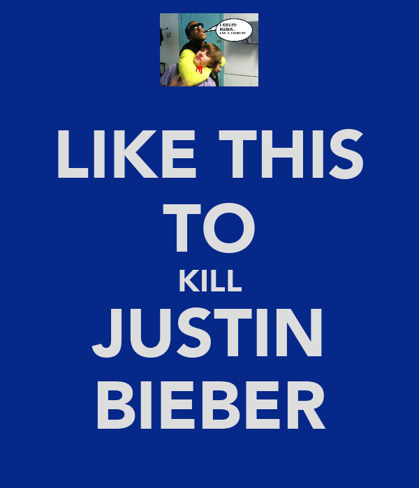 LIKE THIS TO KILL JUSTIN BIEBER