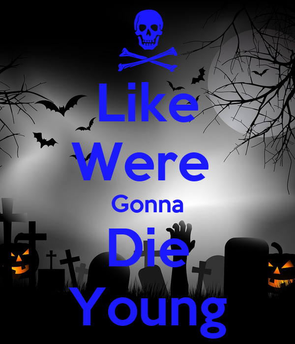 Like Were  Gonna Die Young
