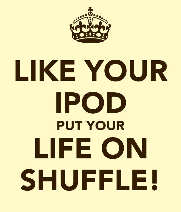 LIKE YOUR IPOD PUT YOUR LIFE ON SHUFFLE!