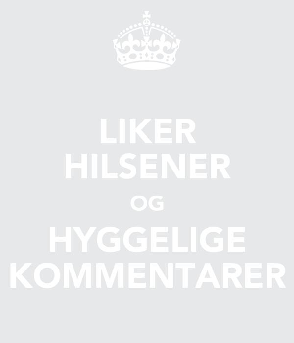 LIKER HILSENER OG HYGGELIGE KOMMENTARER