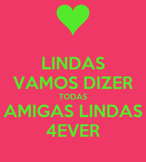 LINDAS VAMOS DIZER TODAS AMIGAS LINDAS 4EVER