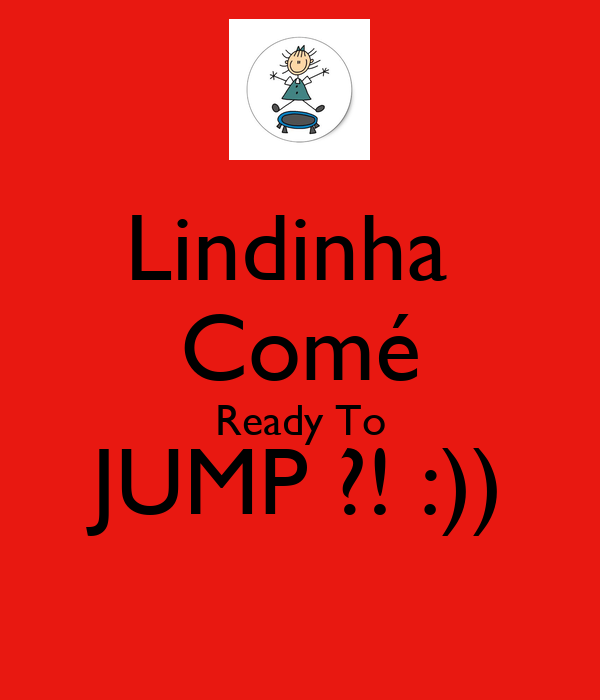 Lindinha  Comé Ready To JUMP ?! :))