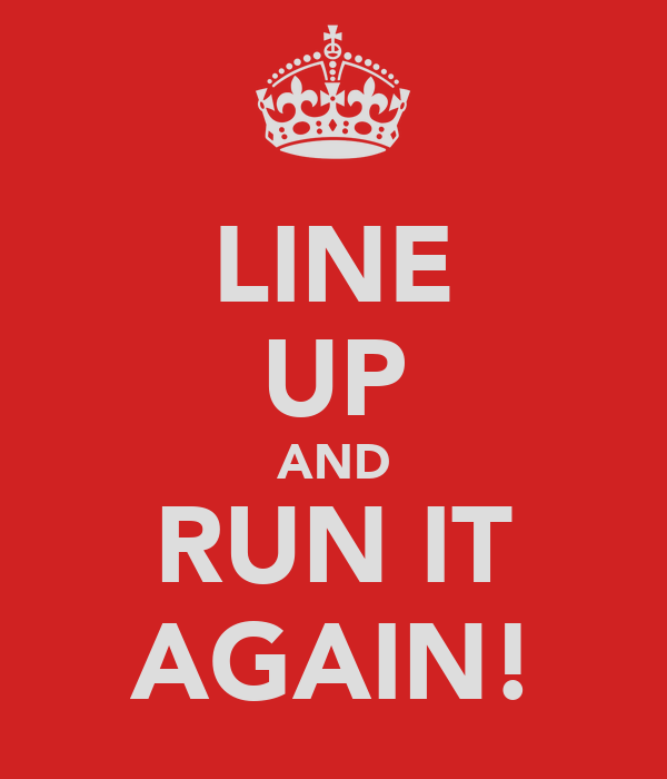 LINE UP AND RUN IT AGAIN!