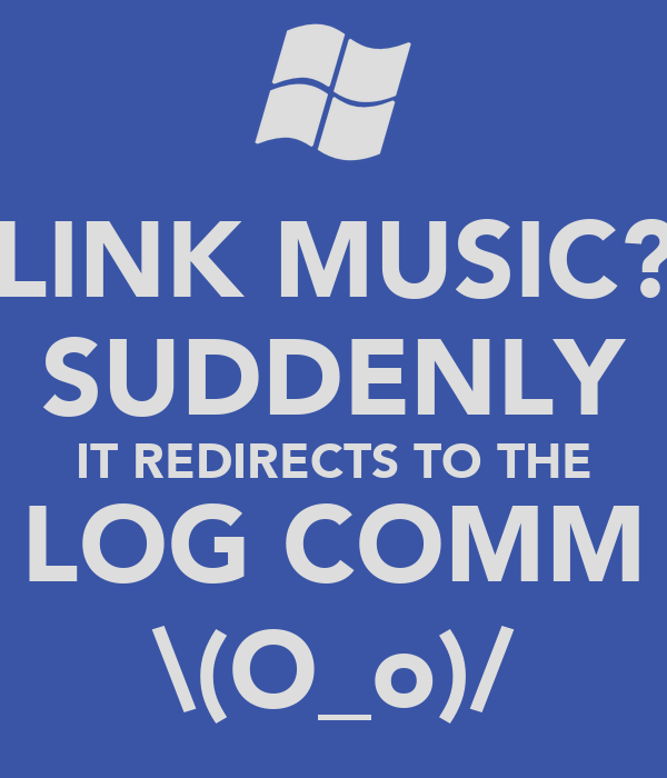 LINK MUSIC? SUDDENLY IT REDIRECTS TO THE LOG COMM \(O_o)/